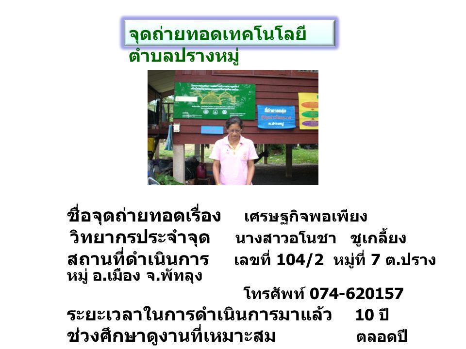 ชื่อจุดถ่ายทอด การผลิตปุ๋ยอินทรีย์ชีวภาพ วิทยากรประจำจุด นางสุพร ชมเชย สถานที่ทำการ บ้านเลขที่ 112 หมู่ที่ 8 ตำบลปรางหมู่ อำเภอเมือง จังหวัดพัทลุง โทรศัพท์ 081-7670938 ระยะเวลาดำเนินการมาแล้ว 5 ปี ช่วงเวลาศึกษาดูงานที่เหมาะสม ตลอดปี จุดถ่ายทอดเทคโนโลยี ตำบลปรางหมู่