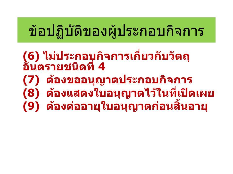 ข้อปฏิบัติของผู้ประกอบกิจการ (6) ไม่ประกอบกิจการเกี่ยวกับวัตถุ อันตรายชนิดที่ 4 (7) ต้องขออนุญาตประกอบกิจการ (8) ต้องแสดงใบอนุญาตไว้ในที่เปิดเผย (9) ต