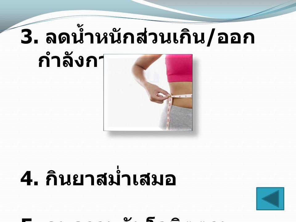 3. ลดน้ำหนักส่วนเกิน / ออก กำลังกาย 4. กินยาสม่ำเสมอ 5. คุมความดันโลหิตตาม คำแนะนำแพทย์