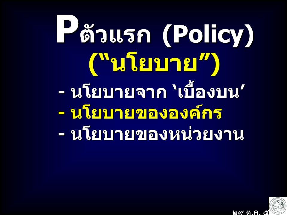 P ตัวแรก (Policy) ( นโยบาย ) - นโยบายจาก 'เบื้องบน' - นโยบายจาก 'เบื้องบน' - นโยบายขององค์กร - นโยบายขององค์กร - นโยบายของหน่วยงาน - นโยบายของหน่วยงาน ๒๙ ต.