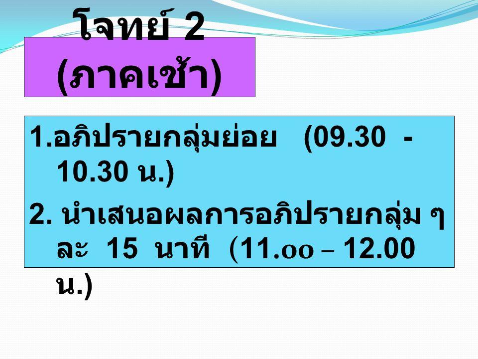 โจทย์ 2 ( ภาคเช้า ) 1. อภิปรายกลุ่มย่อย (09.30 - 10.30 น.) 2. นำเสนอผลการอภิปรายกลุ่ม ๆ ละ 15 นาที (11.00 – 12.00 น.)