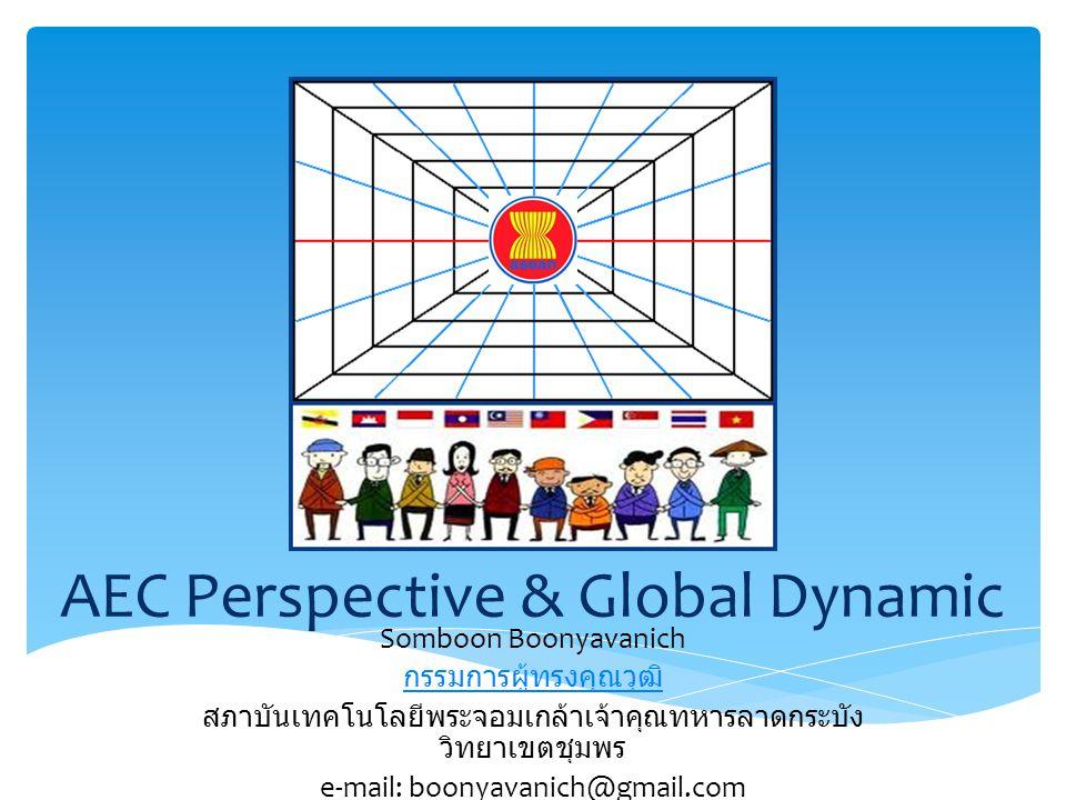 AEC Perspective & Global Dynamic Somboon Boonyavanich กรรมการผู้ทรงคุณวุฒิ สภาบันเทคโนโลยีพระจอมเกล้าเจ้าคุณทหารลาดกระบัง วิทยาเขตชุมพร e-mail: boonya