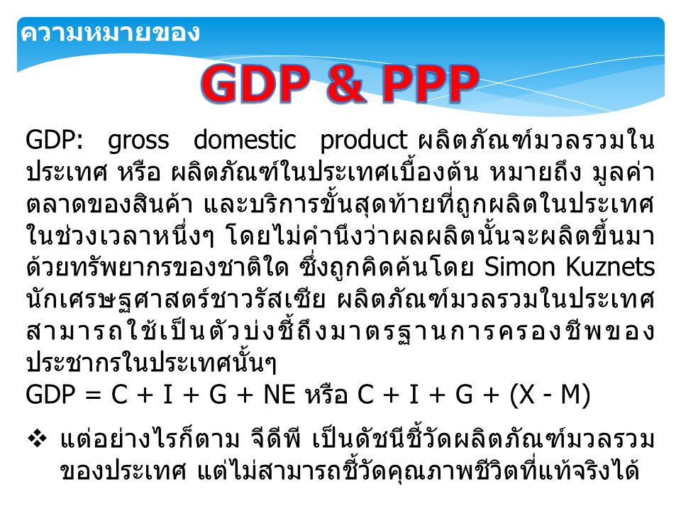 GDP: gross domestic product ผลิตภัณฑ์มวลรวมใน ประเทศ หรือ ผลิตภัณฑ์ในประเทศเบื้องต้น หมายถึง มูลค่า ตลาดของสินค้า และบริการขั้นสุดท้ายที่ถูกผลิตในประเ