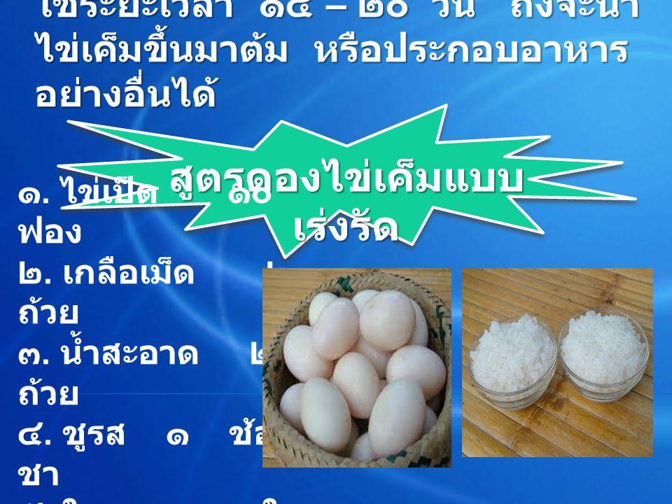 โดยปกติการทำไข่เค็มดอง จะ ใช้ระยะเวลา ๑๕ – ๒๐ วัน ถึงจะนำ ไข่เค็มขึ้นมาต้ม หรือประกอบอาหาร อย่างอื่นได้ โดยปกติการทำไข่เค็มดอง จะ ใช้ระยะเวลา ๑๕ – ๒๐