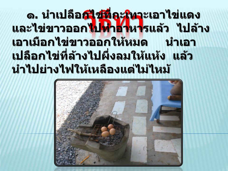 ๑. นำเปลือกไข่ที่กะเทาะเอาไข่แดง และไข่ขาวออกไปทำอาหารแล้ว ไปล้าง เอาเมือกไข่ขาวออกให้หมด นำเอา เปลือกไข่ที่ล้างไปผึ่งลมให้แห้ง แล้ว นำไปย่างไฟให้เหลื
