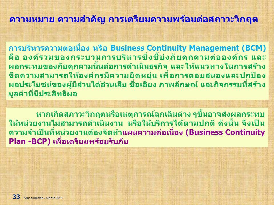 33 Your slide title – Month 2013 ความหมาย ความสำคัญ การเตรียมความพร้อมต่อสภาวะวิกฤต การบริหารความต่อเนื่อง หรือ Business Continuity Management (BCM) ค
