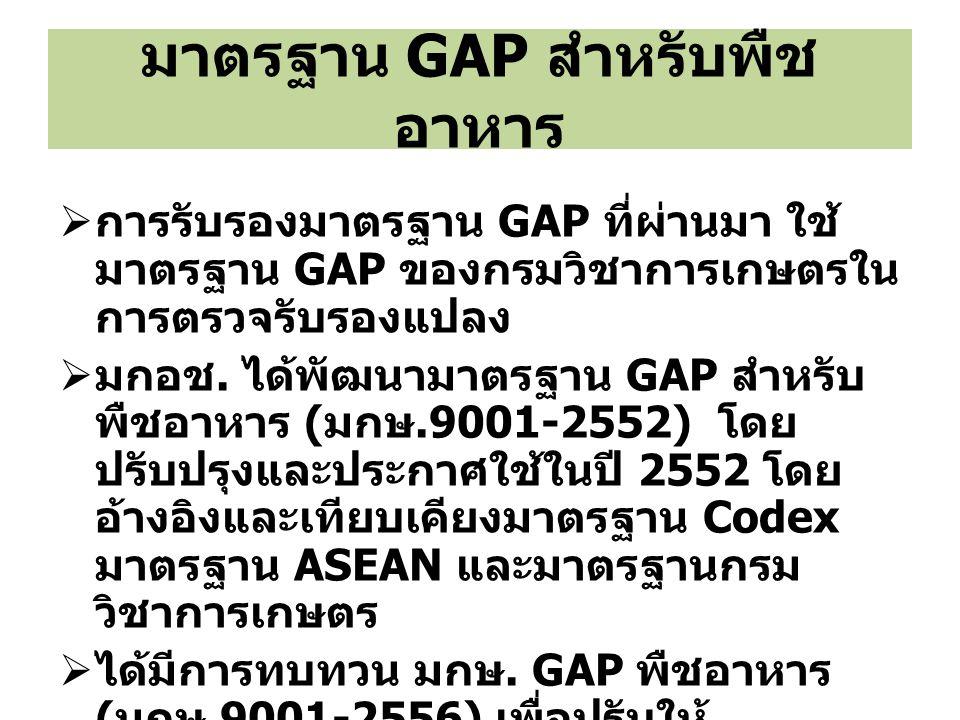 มาตรฐาน GAP สำหรับพืช อาหาร  การรับรองมาตรฐาน GAP ที่ผ่านมา ใช้ มาตรฐาน GAP ของกรมวิชาการเกษตรใน การตรวจรับรองแปลง  มกอช. ได้พัฒนามาตรฐาน GAP สำหรับ