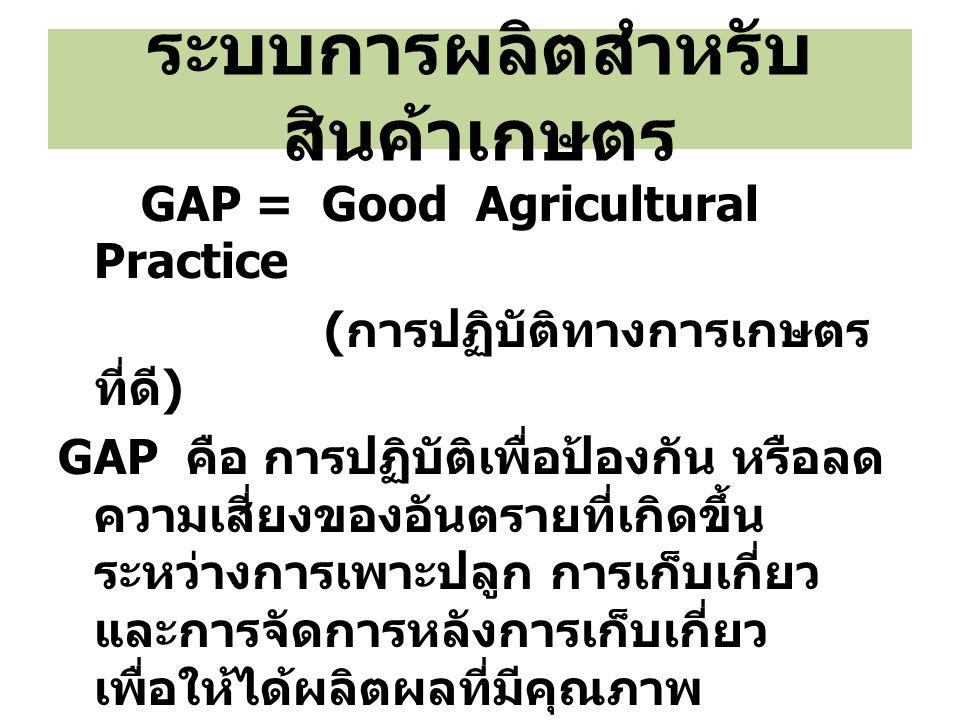 ระบบการผลิตสำหรับ สินค้าเกษตร GAP = Good Agricultural Practice ( การปฏิบัติทางการเกษตร ที่ดี ) GAP คือ การปฏิบัติเพื่อป้องกัน หรือลด ความเสี่ยงของอันต