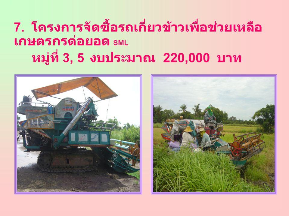 7. โครงการจัดซื้อรถเกี่ยวข้าวเพื่อช่วยเหลือ เกษตรกรต่อยอด SML หมู่ที่ 3, 5 งบประมาณ 220,000 บาท