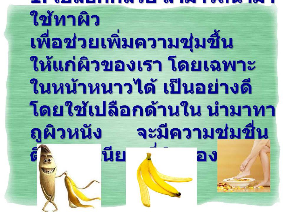 1. เปลือกกล้วย สามารถนำมา ใช้ทาผิว เพื่อช่วยเพิ่มความชุ่มชื้น ให้แก่ผิวของเรา โดยเฉพาะ ในหน้าหนาวได้ เป็นอย่างดี โดยใช้เปลือกด้านใน นำมาทา ถูผิวหนัง จ
