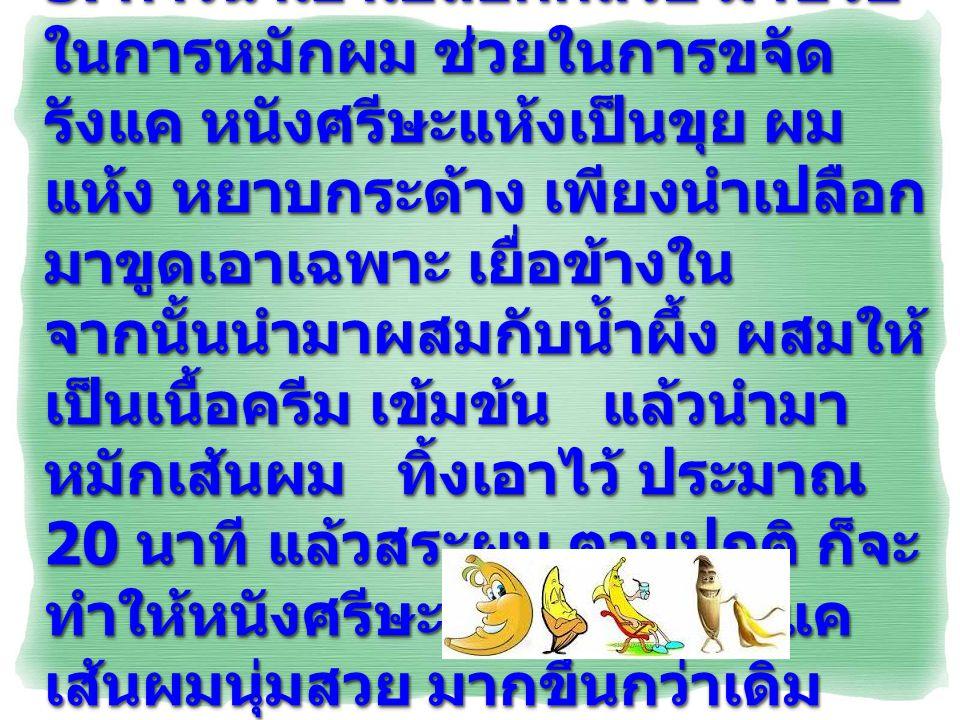3. การนำเอาเปลือกกล้วย มาช่วย ในการหมักผม ช่วยในการขจัด รังแค หนังศรีษะแห้งเป็นขุย ผม แห้ง หยาบกระด้าง เพียงนำเปลือก มาขูดเอาเฉพาะ เยื่อข้างใน จากนั้น