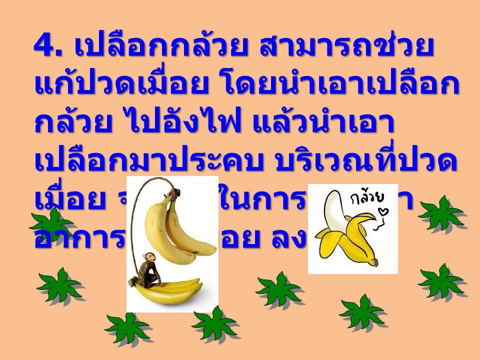 4. เปลือกกล้วย สามารถช่วย แก้ปวดเมื่อย โดยนำเอาเปลือก กล้วย ไปอังไฟ แล้วนำเอา เปลือกมาประคบ บริเวณที่ปวด เมื่อย จะช่วยในการบรรเทา อาการปวดเมื่อย ลงไปไ