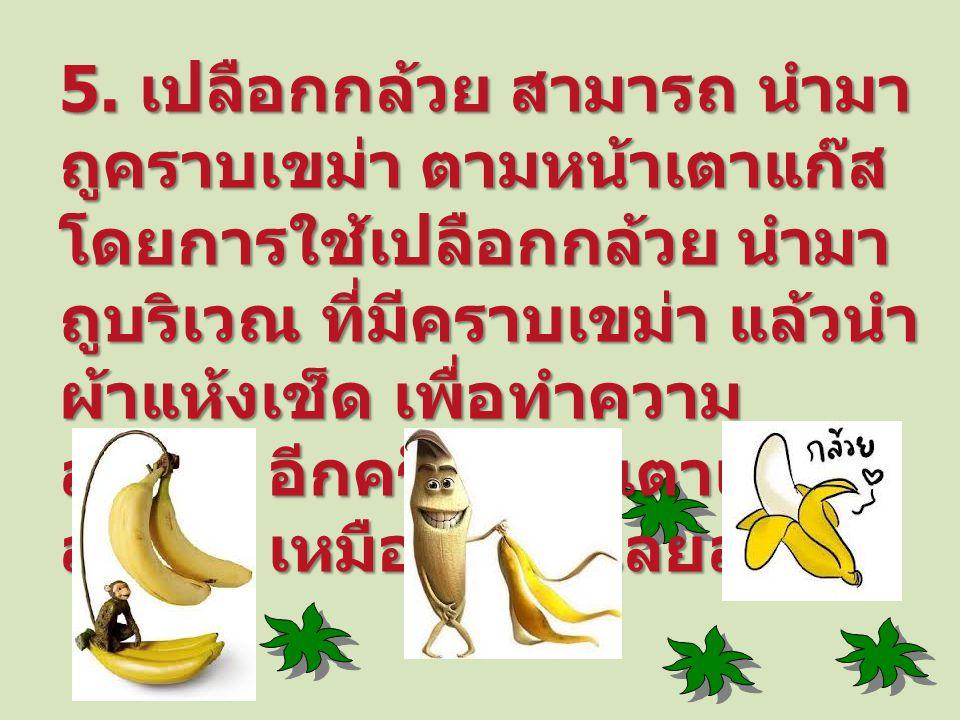 5. เปลือกกล้วย สามารถ นำมา ถูคราบเขม่า ตามหน้าเตาแก๊ส โดยการใช้เปลือกกล้วย นำมา ถูบริเวณ ที่มีคราบเขม่า แล้วนำ ผ้าแห้งเช็ด เพื่อทำความ สะอาด อีกครั้งจ