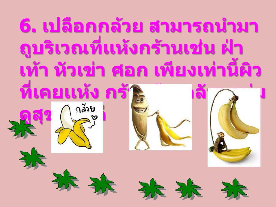 6. เปลือกกล้วย สามารถนำมา ถูบริเวณที่เเห้งกร้านเช่น ฝ่า เท้า หัวเข่า ศอก เพียงเท่านี้ผิว ที่เคยเเห้ง กร้านก็จะกลับมานุ่ม ดูสุขภาพดี