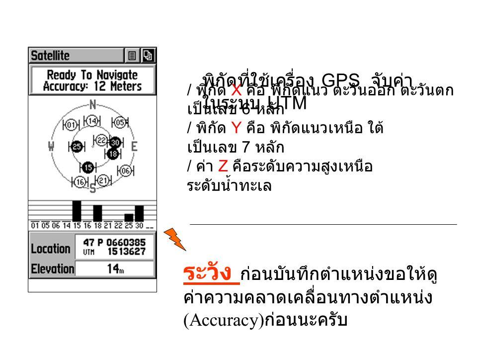 พิกัดที่ใช้เครื่อง GPS จับค่า ในระบบ UTM / พิกัด X คือ พิกัดแนว ตะวันออก ตะวันตก เป็นเลข 6 หลัก / พิกัด Y คือ พิกัดแนวเหนือ ใต้ เป็นเลข 7 หลัก / ค่า Z คือระดับความสูงเหนือ ระดับน้ำทะเล ระวัง ก่อนบันทึกตำแหน่งขอให้ดู ค่าความคลาดเคลื่อนทางตำแหน่ง (Accuracy) ก่อนนะครับ