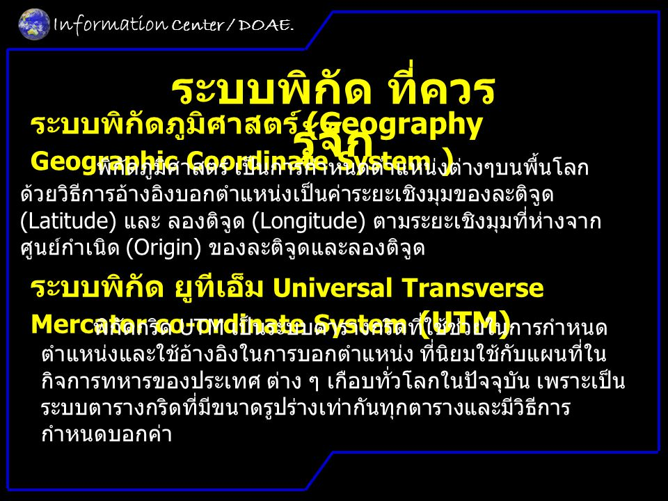ระบบพิกัด ที่ควร รู้จัก ระบบพิกัดภูมิศาสตร์ (Geography Geographic Coordinate System ) ระบบพิกัด ยูทีเอ็ม Universal Transverse Mercator co-ordinate System (UTM) พิกัดกริด UTM เป็นระบบตารางกริดที่ใช้ช่วยในการกําหนด ตําแหน่งและใช้อ้างอิงในการบอกตําแหน่ง ที่นิยมใช้กับแผนที่ใน กิจการทหารของประเทศ ต่าง ๆ เกือบทั่วโลกในปัจจุบัน เพราะเป็น ระบบตารางกริดที่มีขนาดรูปร่างเท่ากันทุกตารางและมีวิธีการ กําหนดบอกค่า พิกัดภูมิศาสตร์ เป็นการกําหนดตําแหน่งต่างๆบนพื้นโลก ด้วยวิธีการอ้างอิงบอกตําแหน่งเป็นค่าระยะเชิงมุมของละติจูด (Latitude) และ ลองติจูด (Longitude) ตามระยะเชิงมุมที่ห่างจาก ศูนย์กําเนิด (Origin) ของละติจูดและลองติจูด Information Center / DOAE.
