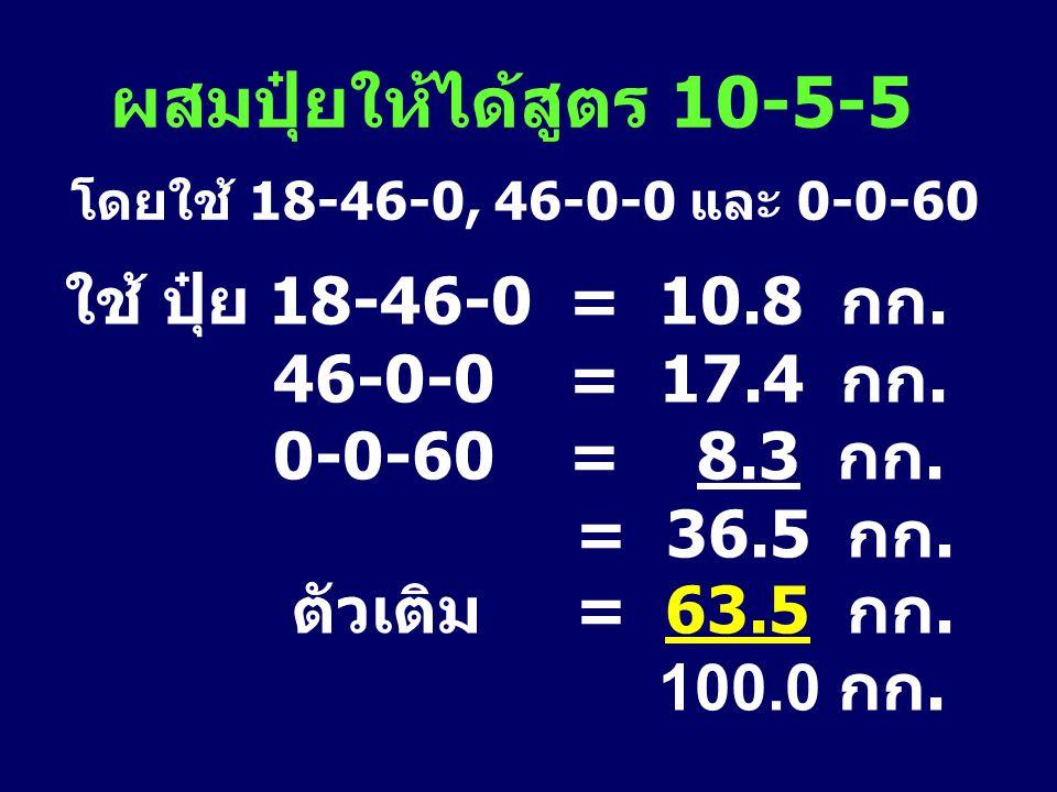 ผสมปุ๋ยให้ได้สูตร 10-5-5 โดยใช้ 18-46-0, 46-0-0 และ 0-0-60 ใช้ ปุ๋ย 18-46-0 = 10.8 กก. 46-0-0 = 17.4 กก. 0-0-60 = 8.3 กก. = 36.5 กก. ตัวเติม = 63.5 กก