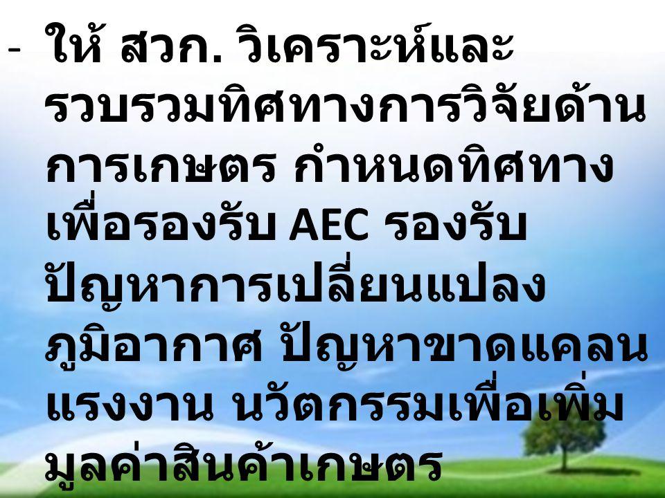 - ให้ สวก. วิเคราะห์และ รวบรวมทิศทางการวิจัยด้าน การเกษตร กำหนดทิศทาง เพื่อรองรับ AEC รองรับ ปัญหาการเปลี่ยนแปลง ภูมิอากาศ ปัญหาขาดแคลน แรงงาน นวัตกรร
