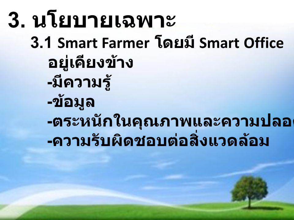 3. นโยบายเฉพาะ 3.1 Smart Farmer โดยมี Smart Office อยู่เคียงข้าง - มีความรู้ - ข้อมูล - ตระหนักในคุณภาพและความปลอดภัยในสินค้า - ความรับผิดชอบต่อสิ่งแว
