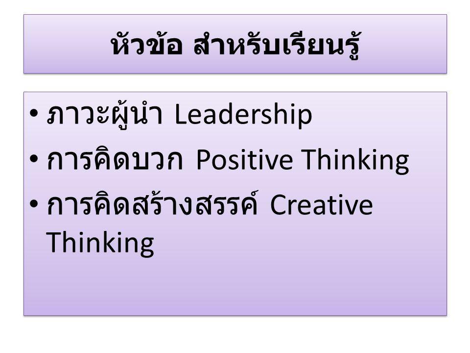 หัวข้อ สำหรับเรียนรู้ ภาวะผู้นำ Leadership การคิดบวก Positive Thinking การคิดสร้างสรรค์ Creative Thinking ภาวะผู้นำ Leadership การคิดบวก Positive Thin