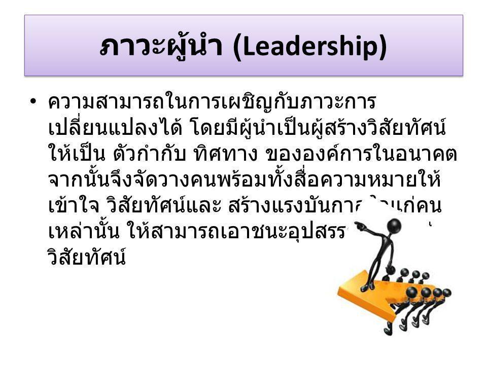 ภาวะผู้นำ (Leadership) ความสามารถในการเผชิญกับภาวะการ เปลี่ยนแปลงได้ โดยมีผู้นำเป็นผู้สร้างวิสัยทัศน์ ให้เป็น ตัวกำกับ ทิศทาง ขององค์การในอนาคต จากนั้