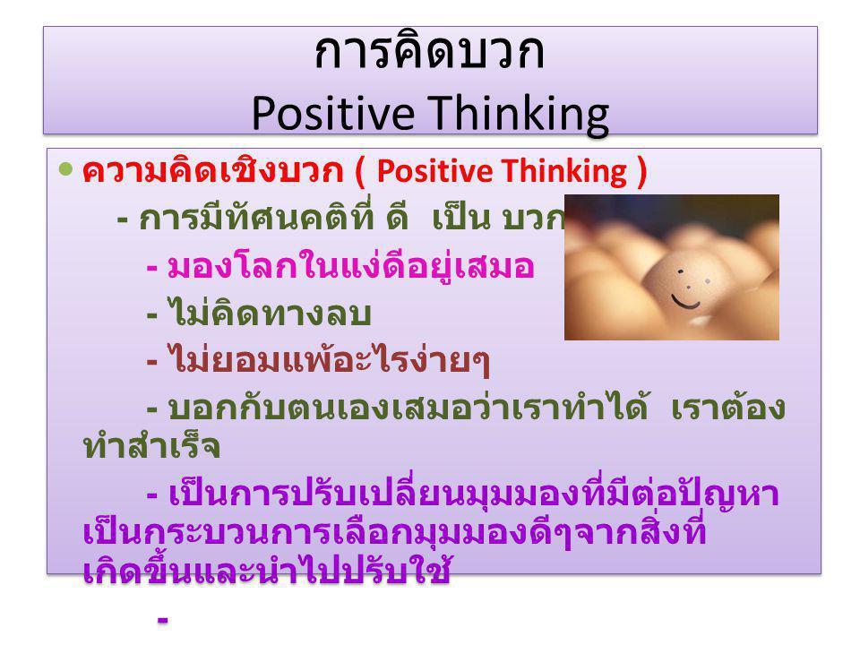 การคิดบวก Positive Thinking ความคิดเชิงบวก ( Positive Thinking ) - การมีทัศนคติที่ ดี เป็น บวก - มองโลกในแง่ดีอยู่เสมอ - ไม่คิดทางลบ - ไม่ยอมแพ้อะไรง่