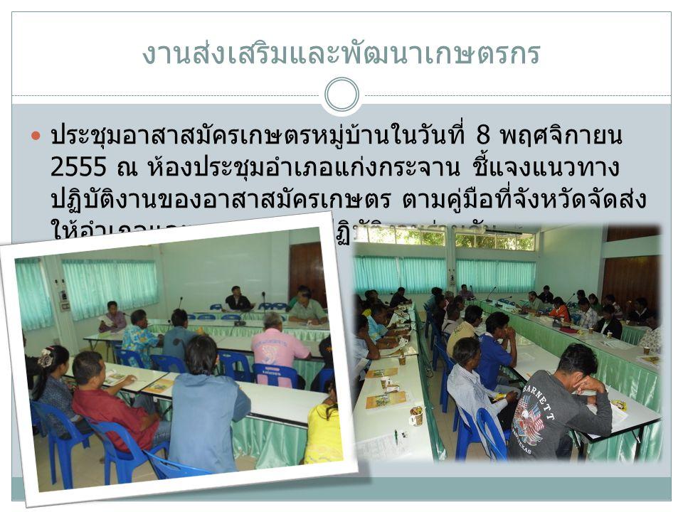 งานส่งเสริมและพัฒนาเกษตรกร ประชุมอาสาสมัครเกษตรหมู่บ้านในวันที่ 8 พฤศจิกายน 2555 ณ ห้องประชุมอำเภอแก่งกระจาน ชี้แจงแนวทาง ปฏิบัติงานของอาสาสมัครเกษตร