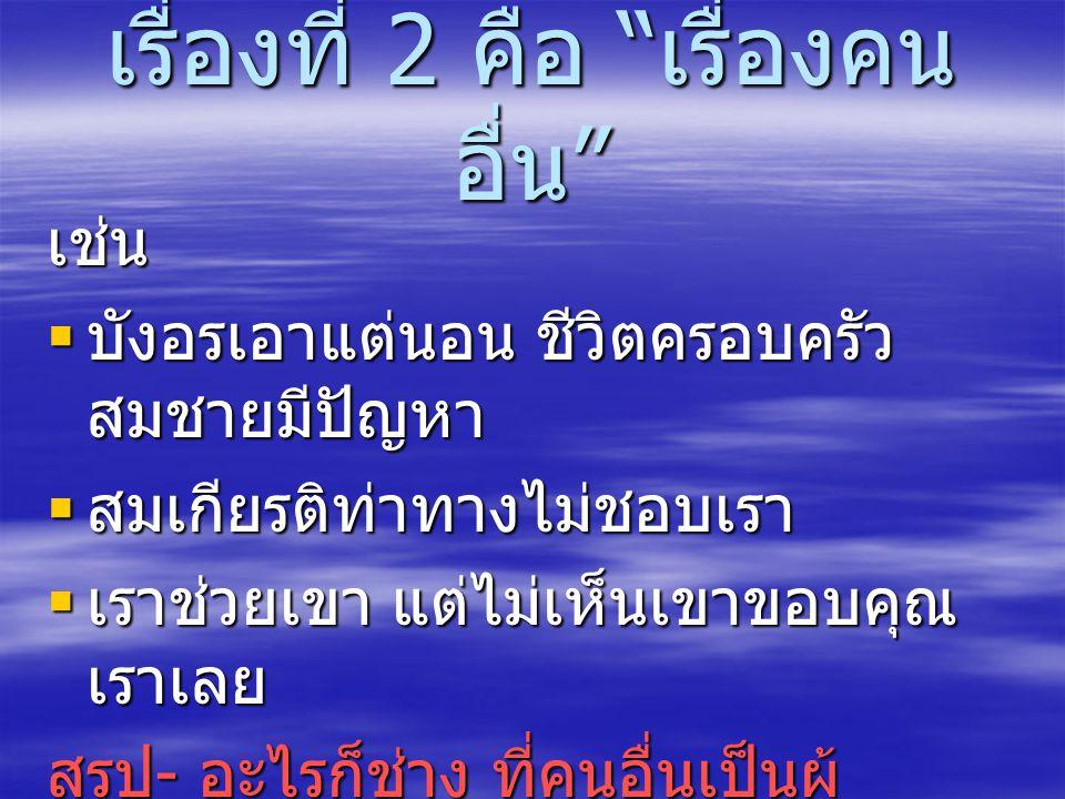 เรื่องที่ 2 คือ เรื่องคน อื่น เช่น  บังอรเอาแต่นอน ชีวิตครอบครัว สมชายมีปัญหา  สมเกียรติท่าทางไม่ชอบเรา  เราช่วยเขา แต่ไม่เห็นเขาขอบคุณ เราเลย สรุป - อะไรก็ช่าง ที่คนอื่นเป็นผู้ ควบคุม