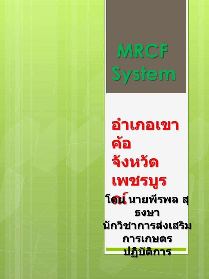 MRCF System MRCF System อำเภอเขา ค้อ จังหวัด เพชรบูร ณ์ โดย นายพีรพล สุ ธงษา นักวิชาการส่งเสริม การเกษตร ปฏิบัติการ