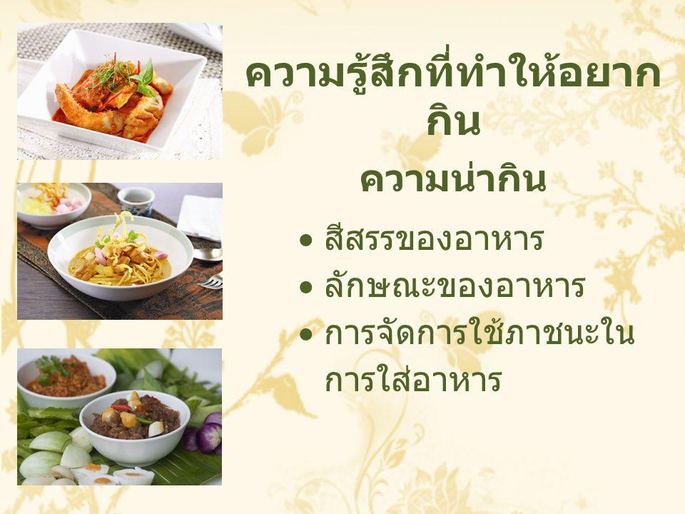 ความรู้สึกที่ทำให้อยาก กิน ความน่ากิน  สีสรรของอาหาร  ลักษณะของอาหาร  การจัดการใช้ภาชนะใน การใส่อาหาร