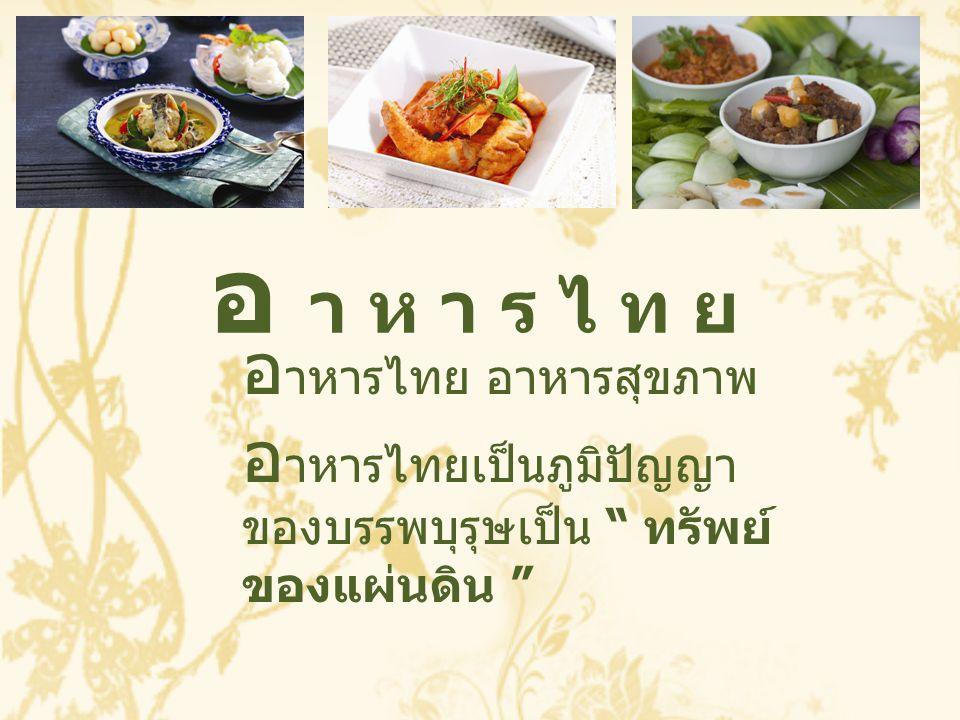 """อ า ห า ร ไ ท ยอ า ห า ร ไ ท ย อ าหารไทย อาหารสุขภาพ อ าหารไทยเป็นภูมิปัญญา ของบรรพบุรุษเป็น """" ทรัพย์ ของแผ่นดิน """""""