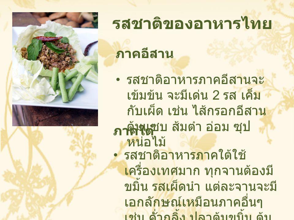 ภาคอีสาน รสชาติอาหารภาคอีสานจะ เข้มข้น จะมีเด่น 2 รส เค็ม กับเผ็ด เช่น ไส้กรอกอีสาน ต้มแซบ ส้มตำ อ่อม ซุป หน่อไม้ รสชาติของอาหารไทย ภาคใต้ รสชาติอาหาร