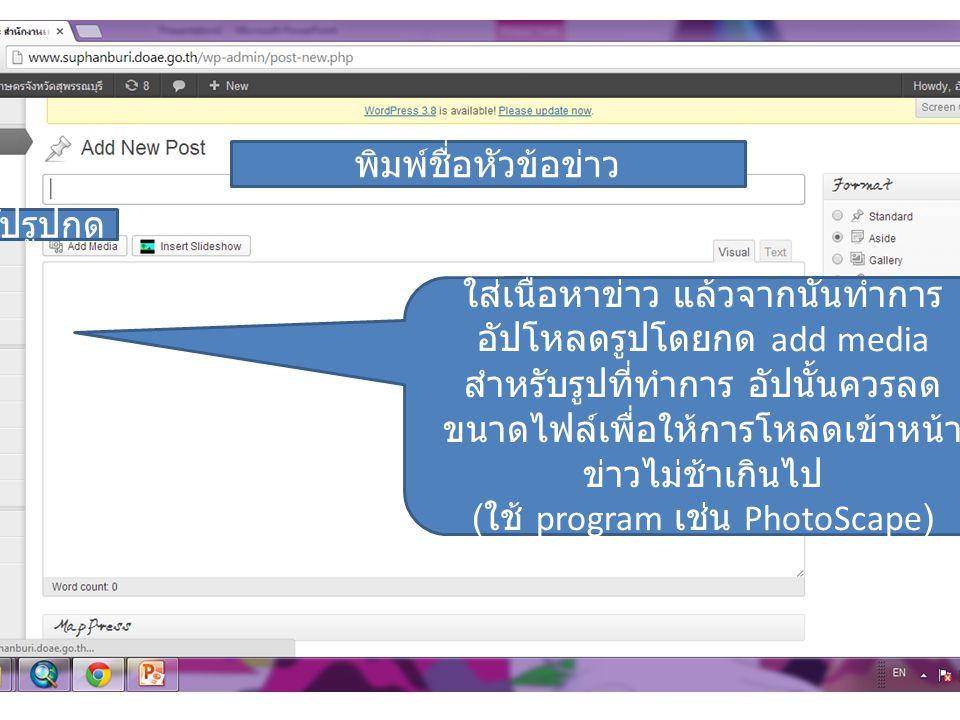 พิมพ์ชื่อหัวข้อข่าว ใส่เนื้อหาข่าว แล้วจากนั้นทำการ อัปโหลดรูปโดยกด add media สำหรับรูปที่ทำการ อัปนั้นควรลด ขนาดไฟล์เพื่อให้การโหลดเข้าหน้า ข่าวไม่ช้าเกินไป ( ใช้ program เช่น PhotoScape) อัปรูปกด