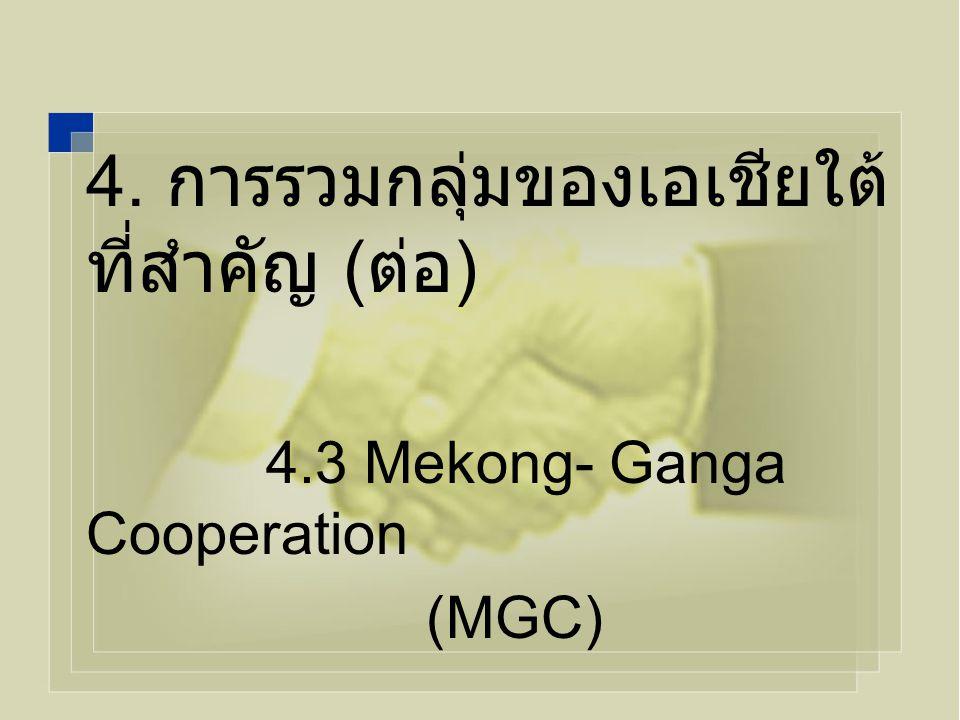 4. การรวมกลุ่มของเอเชียใต้ ที่สำคัญ ( ต่อ ) 4.3 Mekong- Ganga Cooperation (MGC)