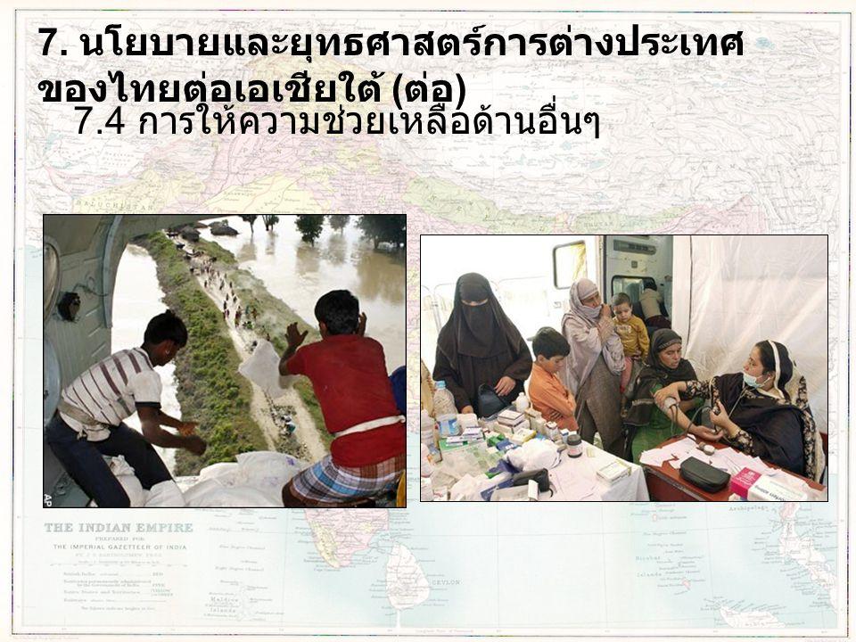 7. นโยบายและยุทธศาสตร์การต่างประเทศ ของไทยต่อเอเชียใต้ ( ต่อ ) 7.4 การให้ความช่วยเหลือด้านอื่นๆ