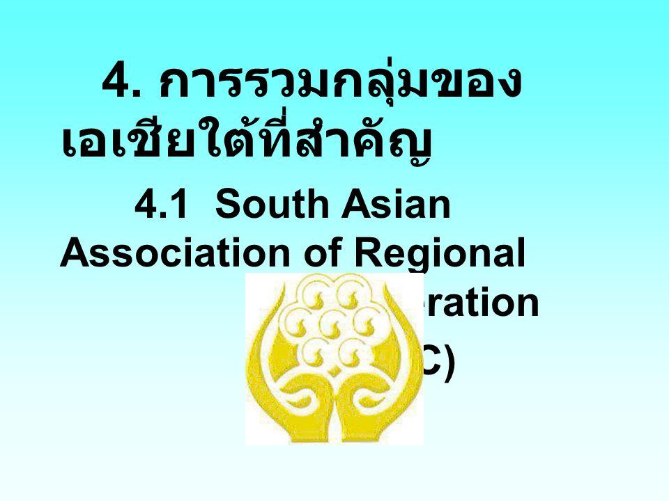 4. การรวมกลุ่มของ เอเชียใต้ที่สำคัญ 4.1 South Asian Association of Regional cooperation (SAARC)