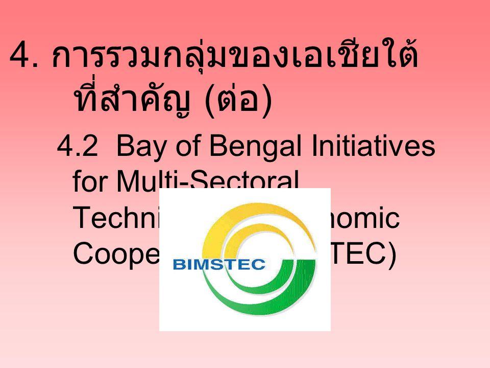 4. การรวมกลุ่มของเอเชียใต้ ที่สำคัญ ( ต่อ ) 4.2 Bay of Bengal Initiatives for Multi-Sectoral Technical and Economic Cooperation (BIMSTEC)