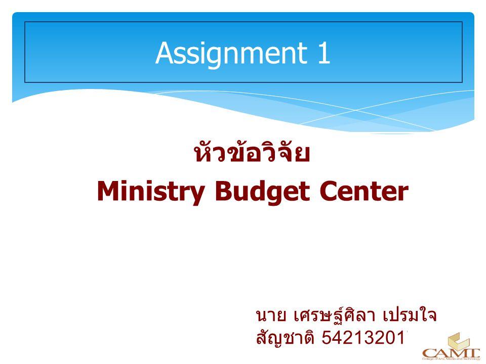 หัวข้อวิจัย Ministry Budget Center Assignment 1 นาย เศรษฐ์ศิลา เปรมใจ สัญชาติ 542132017