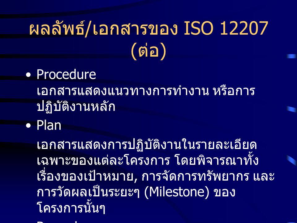 ผลลัพธ์ / เอกสารของ ISO 12207 ( ต่อ ) Procedure เอกสารแสดงแนวทางการทำงาน หรือการ ปฏิบัติงานหลัก Plan เอกสารแสดงการปฏิบัติงานในรายละเอียด เฉพาะของแต่ละ