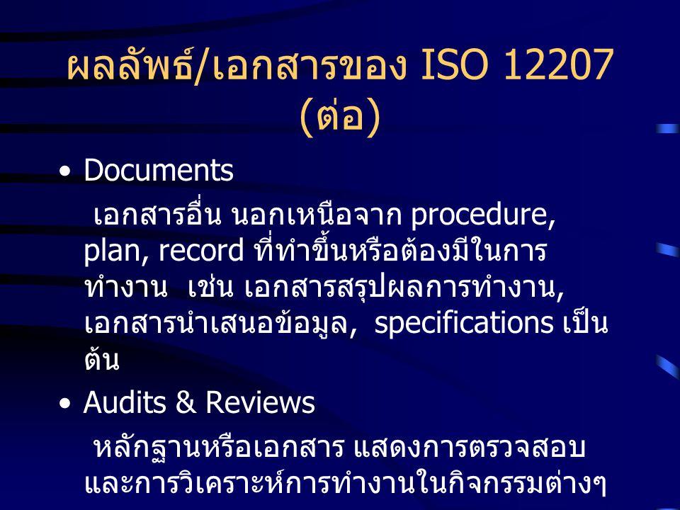 ผลลัพธ์ / เอกสารของ ISO 12207 ( ต่อ ) Documents เอกสารอื่น นอกเหนือจาก procedure, plan, record ที่ทำขึ้นหรือต้องมีในการ ทำงาน เช่น เอกสารสรุปผลการทำงา