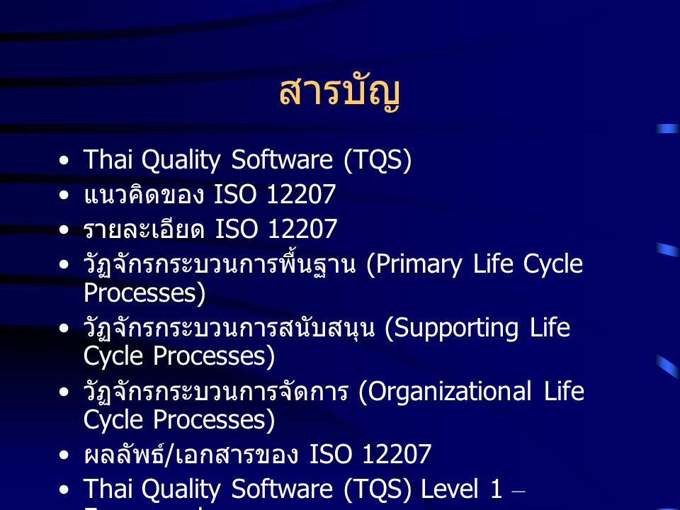 สารบัญ Thai Quality Software (TQS) แนวคิดของ ISO 12207 รายละเอียด ISO 12207 วัฏจักรกระบวนการพื้นฐาน (Primary Life Cycle Processes) วัฏจักรกระบวนการสนั