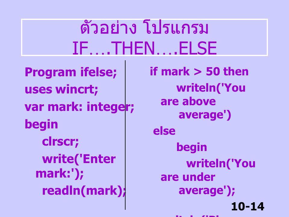 10-13 ตัวอย่าง IF ….THEN ….ELSE IF (game <= 4) and (score < 100.0) THEN BEGIN game := game + 1; writeln( ' new game ' ) END ELSE writeln ( ' game over