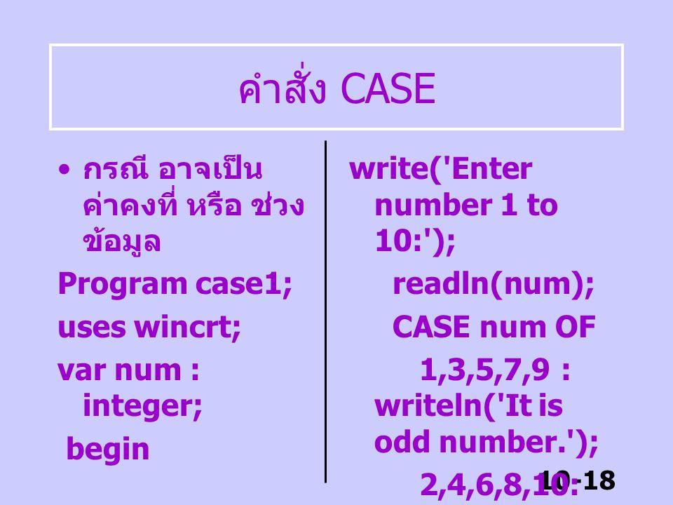 10-17 คำสั่ง CASE คำสั่ง CASE ทำให้การทำงานของ โปรแกรมที่มีทางเลือกหลายทาง อย่างเช่น IF ซ้อน IF ทำงานง่าย ขึ้น CASE condition OF กรณี 1 : คำสั่งในกรณี