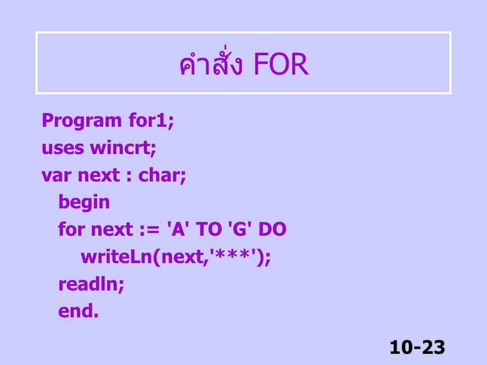 10-22 คำสั่ง FOR รูปแบบ FOR var := start TO end DO FOR var := start DOWNTO end DO VAR ตัวแปรต้องเป็นข้อมูลแบบ ลำดับ คือ integer, byte, char, boolean ห