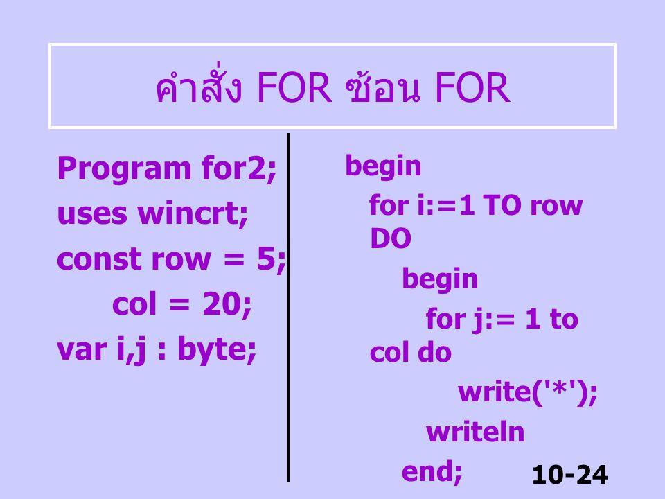 10-23 คำสั่ง FOR Program for1; uses wincrt; var next : char; begin for next := 'A' TO 'G' DO writeLn(next,'***'); readln; end.