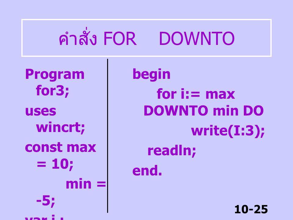 10-24 คำสั่ง FOR ซ้อน FOR Program for2; uses wincrt; const row = 5; col = 20; var i,j : byte; begin for i:=1 TO row DO begin for j:= 1 to col do write