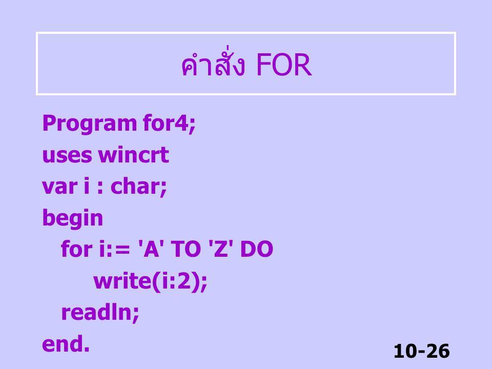10-25 คำสั่ง FOR DOWNTO Program for3; uses wincrt; const max = 10; min = -5; var i : integer; begin for i:= max DOWNTO min DO write(I:3); readln; end.