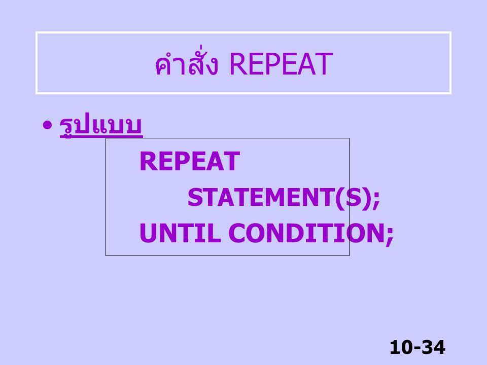 10-33 คำสั่ง REPEAT คำสั่ง REPEAT เป็นคำสั่งวนซ้ำ เหมือน WHILE แต่มีข้อแตกต่าง คือ –While มีการเช็คเงื่อนไขก่อนด เข้าลูป นั้นหมายถึงอาจจะไม่มีการ เข้า