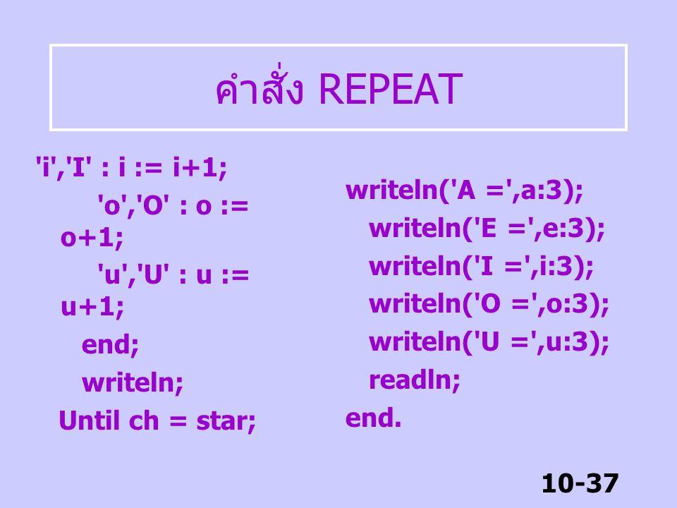 10-36 คำสั่ง REPEAT Program Repeat2; uses wincrt; const star = '*'; var ch: char; a,e,i,o,u : byte; begin Repeat write('Enter vowel(a,e,i,o,u) or * to