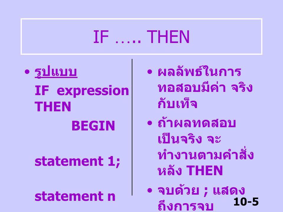 10-4 คำสั่งแบบทางเลือก เป็นคำสั่งควบคุมให้ทำงานใด งานหนึ่งขึ้นอยู่กับเงื่อนไขที่ ทดสอบ คำสั่งแบบทางเลือก มี 3 รูปแบบ –IF ….. THEN –IF …… THEN …..ELSE